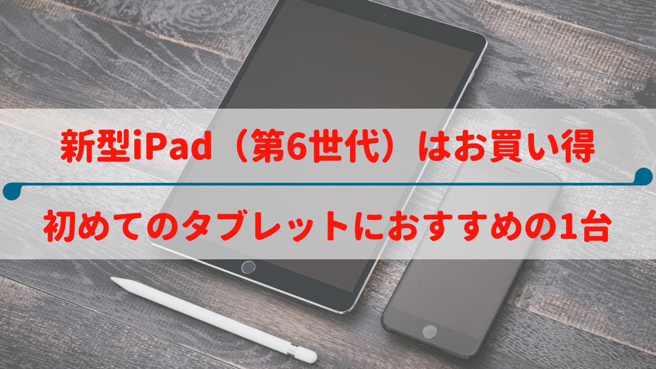 新型iPad(第6世代/2018)はお買い得|初めてタブレットを使う方にオススメの1台