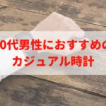 30代男性におすすめの時計|5万円以下で買えるプライベート用のカジュアル時計7選