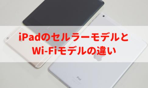 iPadのセルラーモデルとWi-Fiモデルの違い|あなたにオススメの1台の選び方