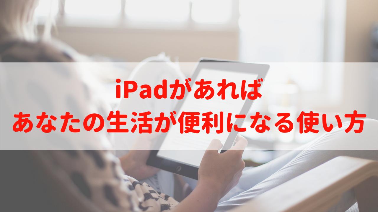 こんな時にiPadがあれば…|あなたの生活が便利になる使い方を紹介!