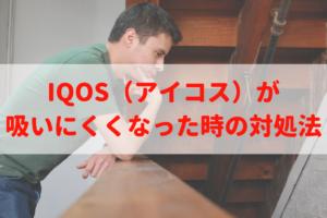 IQOS(アイコス)が吸いにくくなった時の対処法